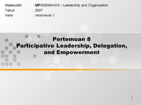 1 Pertemuan 8 Participative Leadership, Delegation, and Empowerment Matakuliah: MPG09344-010 / Leadership and Organisation Tahun: 2007 Versi: versi/revisi.