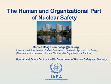 IAEA International Atomic Energy Agency The Human and Organizational Part of Nuclear Safety Monica Haage – International Specialist on.