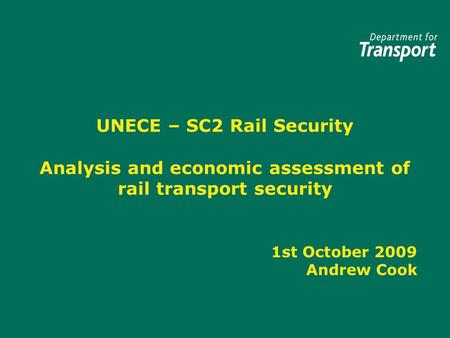 UNECE – SC2 Rail Security Analysis and economic assessment of rail transport security 1st October 2009 Andrew Cook.