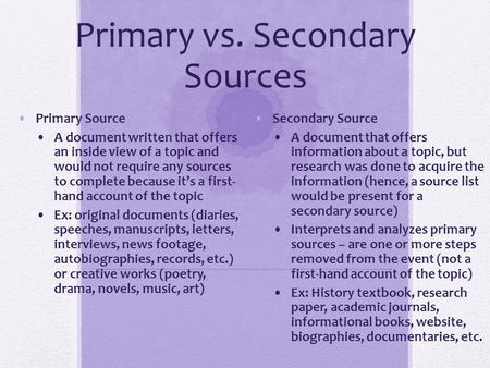 Primary vs. Secondary Sources Primary Source A document written that offers an inside view of a topic and would not require any sources to complete because.