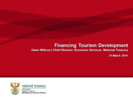 1 Financing Tourism Development Owen Willcox | Chief Director: Economic Services, National Treasury 31 March 2015.