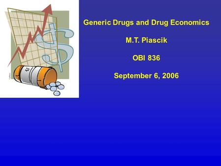 Generic Drugs and Drug Economics M.T. Piascik OBI 836 September 6, 2006.