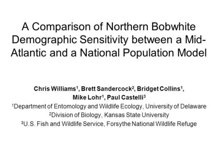 A Comparison of Northern Bobwhite Demographic Sensitivity between a Mid- Atlantic and a National Population Model Chris Williams 1, Brett Sandercock 2,