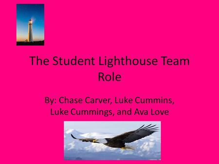 The Student Lighthouse Team Role By: Chase Carver, Luke Cummins, Luke Cummings, and Ava Love.