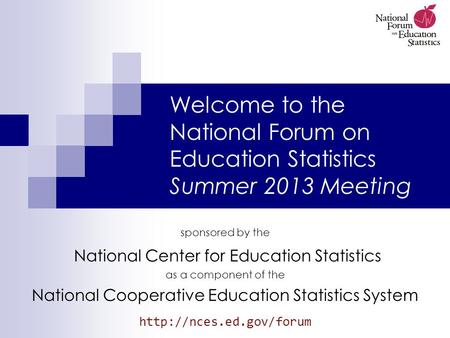 Welcome to the National Forum on Education Statistics Summer 2013 Meeting sponsored by the National Center for Education Statistics as a component of the.
