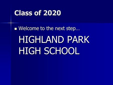 Class of 2020 Welcome to the next step… Welcome to the next step… HIGHLAND PARK HIGH SCHOOL.