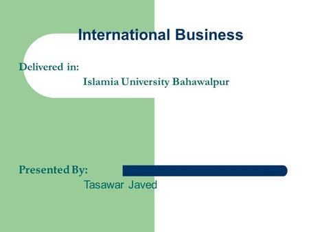 International Business Delivered in: Islamia University Bahawalpur Presented By: Tasawar Javed.