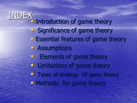 INDEX Introduction of game theory Introduction of game theory Significance of game theory Significance of game theory Essential features of game theory.