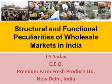 Structural and Functional Peculiarities of Wholesale Markets in India J.S Yadav C.E.O. Premium Farm Fresh Produce Ltd. New Delhi, India.