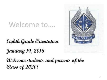 Welcome to…. Eighth Grade Orientation January 19, 2016 Welcome students and parents of the Class of 2020! 1.