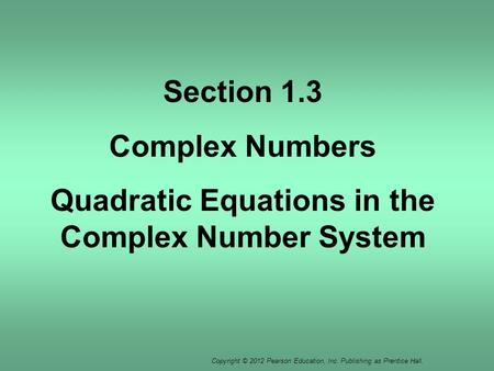Copyright © 2012 Pearson Education, Inc. Publishing as Prentice Hall. Section 1.3 Complex Numbers Quadratic Equations in the Complex Number System.
