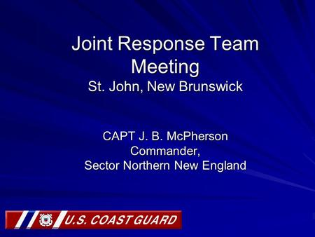 Joint Response Team Meeting St. John, New Brunswick CAPT J. B. McPherson Commander, Sector Northern New England.