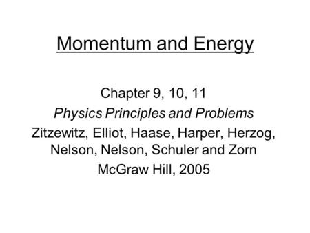 Momentum and Energy Chapter 9, 10, 11 Physics Principles and Problems Zitzewitz, Elliot, Haase, Harper, Herzog, Nelson, Nelson, Schuler and Zorn McGraw.