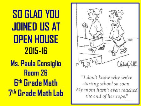 SO GLAD YOU JOINED US AT OPEN HOUSE 2015-16 Ms. Paula Consiglio Room 26 6 th Grade Math 7 th Grade Math Lab.