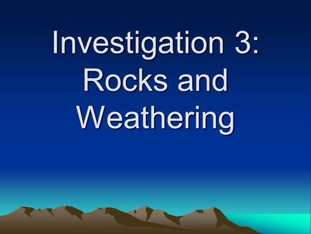 Investigation 3: Rocks and Weathering. Key Question How do different types of rocks weather?