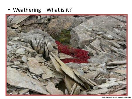 Weathering – What is it? Copyright © 2010 Ryan P. Murphy.