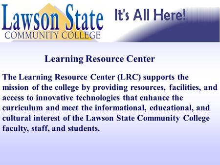 Learning Resource Center The Learning Resource Center (LRC) supports the mission of the college by providing resources, facilities, and access to innovative.