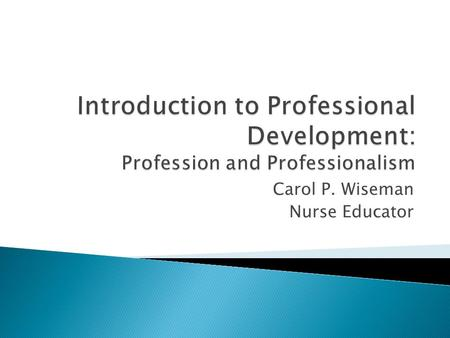 Carol P. Wiseman Nurse Educator. At the end of this session students will be able to: 1. Define the terms profession and professionalism. 2. Outline the.