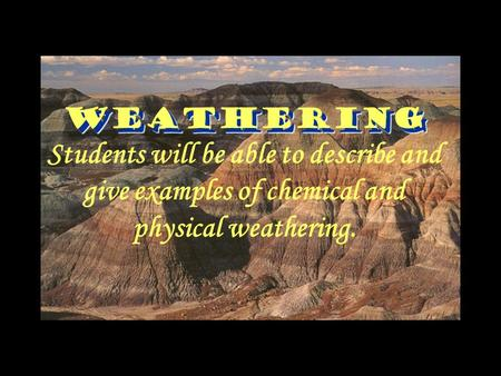 Weathering Weathering Students will be able to describe and give examples of chemical and physical weathering.
