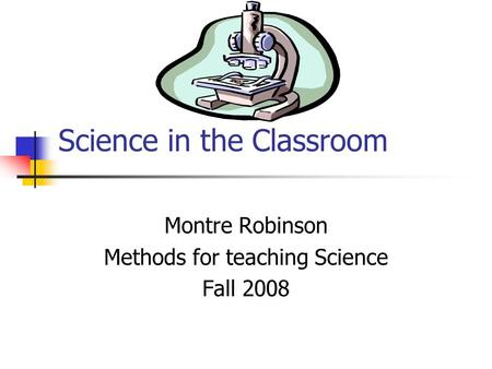 Science in the Classroom Montre Robinson Methods for teaching Science Fall 2008.