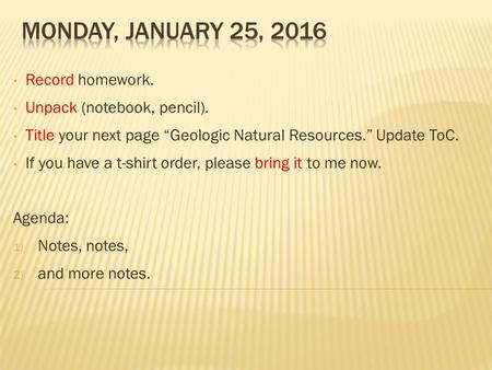 "Record homework. Unpack (notebook, pencil). Title your next page ""Geologic Natural Resources."" Update ToC. If you have a t-shirt order, please bring it."