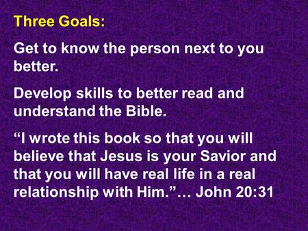 "Three Goals: Get to know the person next to you better. Develop skills to better read and understand the Bible. ""I wrote this book so that you will believe."