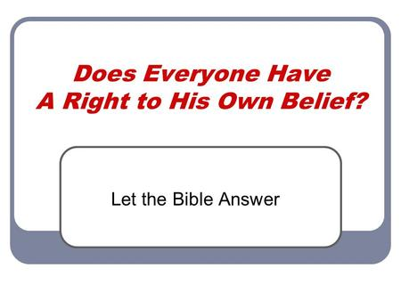 Does Everyone Have A Right to His Own Belief? Let the Bible Answer.