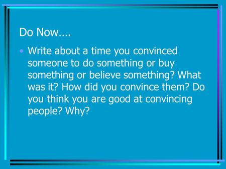 Do Now…. Write about a time you convinced someone to do something or buy something or believe something? What was it? How did you convince them? Do you.