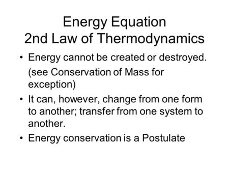 Energy Equation 2nd Law of Thermodynamics Energy cannot be created or destroyed. (see Conservation of Mass for exception) It can, however, change from.