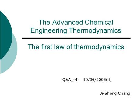 The Advanced Chemical Engineering Thermodynamics The first law of thermodynamics Q&A_-4- 10/06/2005(4) Ji-Sheng Chang.