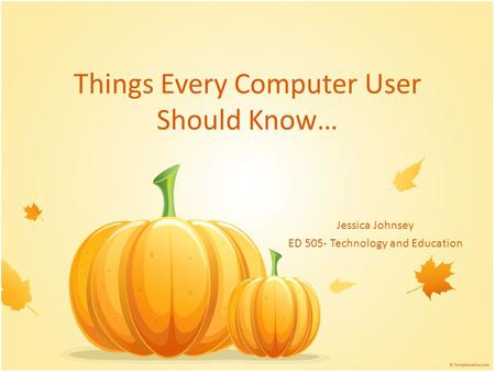 Things Every Computer User Should Know… Jessica Johnsey ED 505- Technology and Education.