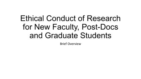 Ethical Conduct of Research for New Faculty, Post-Docs and Graduate Students Brief Overview.