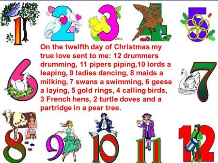 On the twelfth day of Christmas my true love sent to me: 12 drummers drumming, 11 pipers piping,10 lords a leaping, 9 ladies dancing, 8 maids a milking,