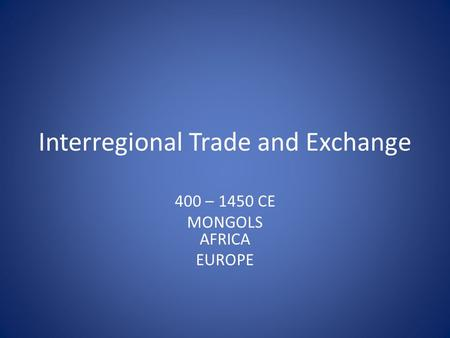 Interregional Trade and Exchange 400 – 1450 CE MONGOLS AFRICA EUROPE.