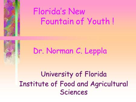 Florida's New Fountain of Youth ! Dr. Norman C. Leppla University of Florida Institute of Food and Agricultural Sciences.