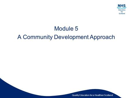 Quality Education for a Healthier Scotland Module 5 A Community Development Approach.