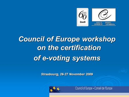 Council of Europe workshop on the certification of e-voting systems Strasbourg, 26-27 November 2009.