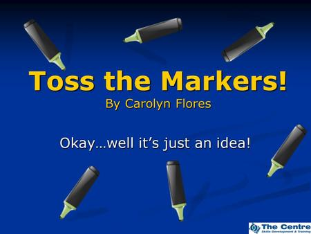 Toss the Markers! By Carolyn Flores Okay…well it's just an idea!