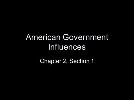 American Government Influences Chapter 2, Section 1.