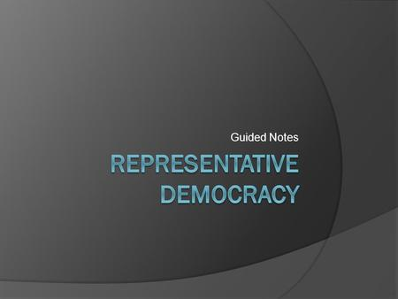 Guided Notes. Define a representative democracy  A type of government where voters choose representatives to make and enforce laws for them.