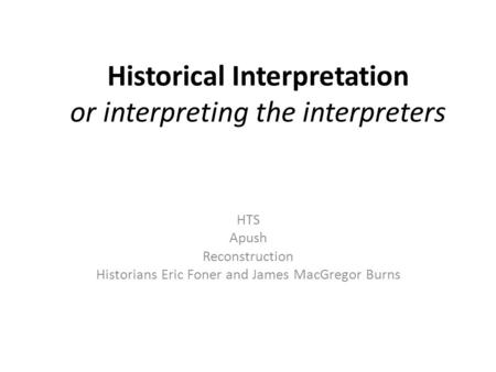 Historical Interpretation or interpreting the interpreters HTS Apush Reconstruction Historians Eric Foner and James MacGregor Burns.