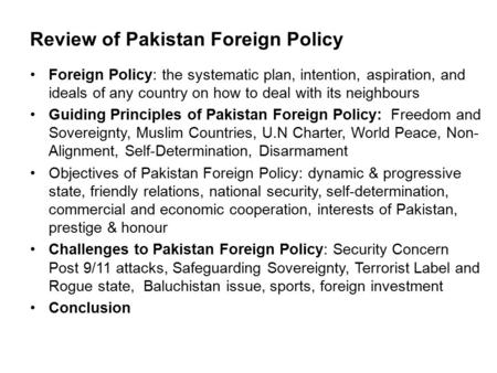 Review of Pakistan Foreign Policy Foreign Policy: the systematic plan, intention, aspiration, and ideals of any country on how to deal with its neighbours.
