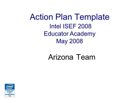 Action Plan Template Intel ISEF 2008 Educator Academy May 2008 Arizona Team.