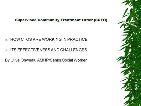 Supervised Community Treatment Order (SCTO)  HOW CTOS ARE WORKING IN PRACTICE  ITS EFFECTIVENESS AND CHALLENGES By Olive Onwualu AMHP/Senior Social Worker.
