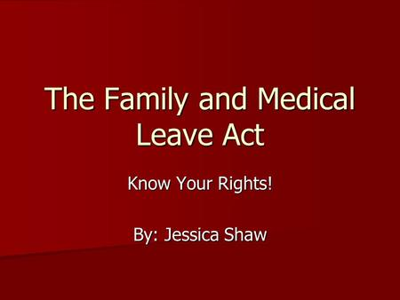 The Family and Medical Leave Act Know Your Rights! By: Jessica Shaw.