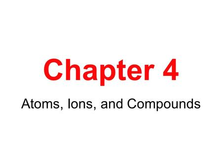 Chapter 4 Atoms, Ions, and Compounds. The Composition of Compounds The law of multiple proportions states that the masses of element Y that combine with.