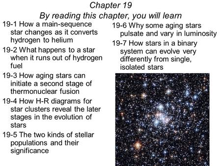 19-1 How a main-sequence star changes as it converts hydrogen to helium 19-2 What happens to a star when it runs out of hydrogen fuel 19-3 How aging stars.