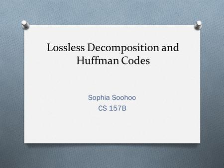 Lossless Decomposition and Huffman Codes Sophia Soohoo CS 157B.