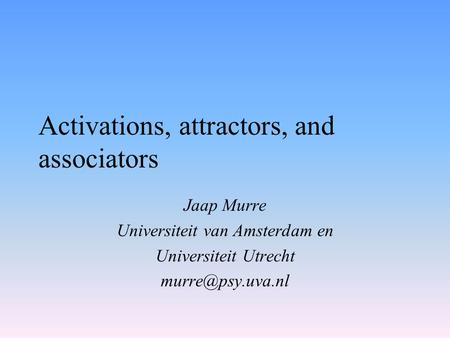 Activations, attractors, and associators Jaap Murre Universiteit van Amsterdam en Universiteit Utrecht