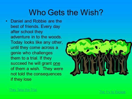 Who Gets the Wish? Daniel and Robbie are the best of friends. Every day after school they adventure in to the woods. Today looks like any other, until.